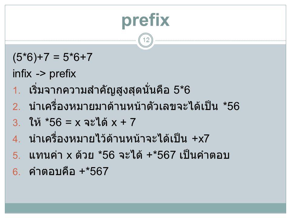 prefix 12 (5*6)+7 = 5*6+7 infix -> prefix 1. เริ่มจากความสำคัญสูงสุดนั่นคือ 5*6 2. นำเครื่องหมายมาด้านหน้าตัวเลขจะได้เป็น *56 3. ให้ *56 = x จะได้ x +