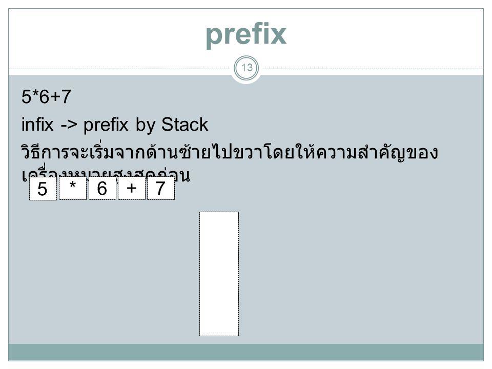 prefix 13 5*6+7 infix -> prefix by Stack วิธีการจะเริ่มจากด้านซ้ายไปขวาโดยให้ความสำคัญของ เครื่องหมายสูงสุดก่อน + * 5 67