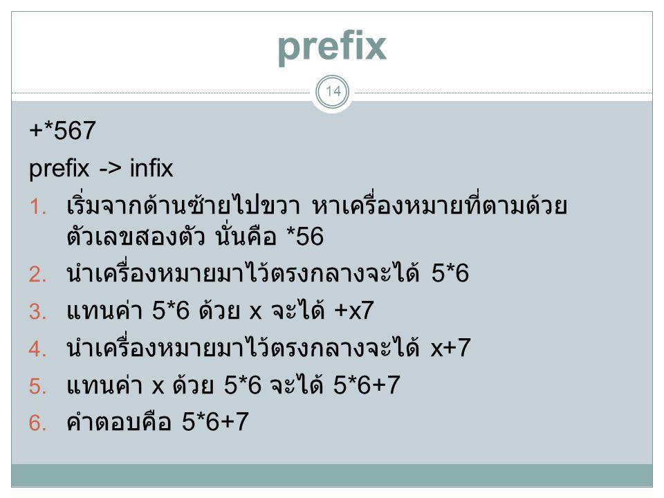 prefix 14 +*567 prefix -> infix 1. เริ่มจากด้านซ้ายไปขวา หาเครื่องหมายที่ตามด้วย ตัวเลขสองตัว นั่นคือ *56 2. นำเครื่องหมายมาไว้ตรงกลางจะได้ 5*6 3. แทน