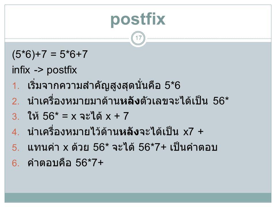 postfix 17 (5*6)+7 = 5*6+7 infix -> postfix 1. เริ่มจากความสำคัญสูงสุดนั่นคือ 5*6 2. นำเครื่องหมายมาด้านหลังตัวเลขจะได้เป็น 56* 3. ให้ 56* = x จะได้ x