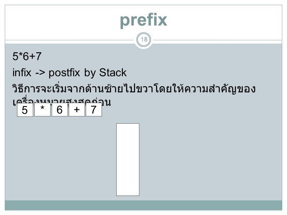 prefix 18 5*6+7 infix -> postfix by Stack วิธีการจะเริ่มจากด้านซ้ายไปขวาโดยให้ความสำคัญของ เครื่องหมายสูงสุดก่อน + * 5 67