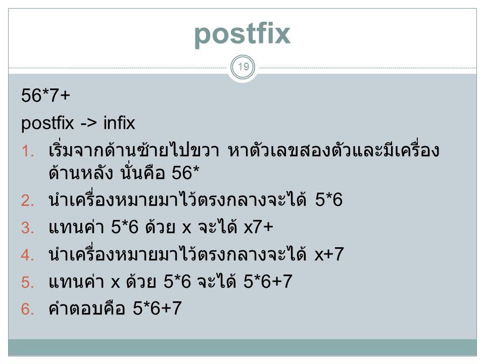 postfix 19 56*7+ postfix -> infix 1. เริ่มจากด้านซ้ายไปขวา หาตัวเลขสองตัวและมีเครื่อง ด้านหลัง นั่นคือ 56* 2. นำเครื่องหมายมาไว้ตรงกลางจะได้ 5*6 3. แท