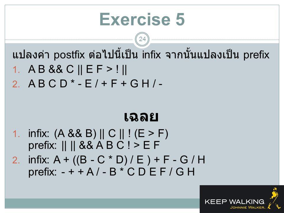 Exercise 5 24 แปลงค่า postfix ต่อไปนี้เป็น infix จากนั้นแปลงเป็น prefix 1. A B && C || E F > ! || 2. A B C D * - E / + F + G H / - เฉลย 1. infix: (A &
