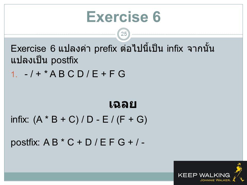 Exercise 6 25 Exercise 6 แปลงค่า prefix ต่อไปนี้เป็น infix จากนั้น แปลงเป็น postfix 1. - / + * A B C D / E + F G เฉลย infix: (A * B + C) / D - E / (F