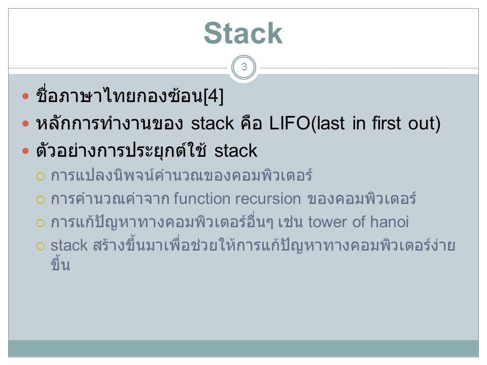 Stack 3 ชื่อภาษาไทยกองซ้อน [4] หลักการทำงานของ stack คือ LIFO(last in first out) ตัวอย่างการประยุกต์ใช้ stack  การแปลงนิพจน์คำนวณของคอมพิวเตอร์  การ