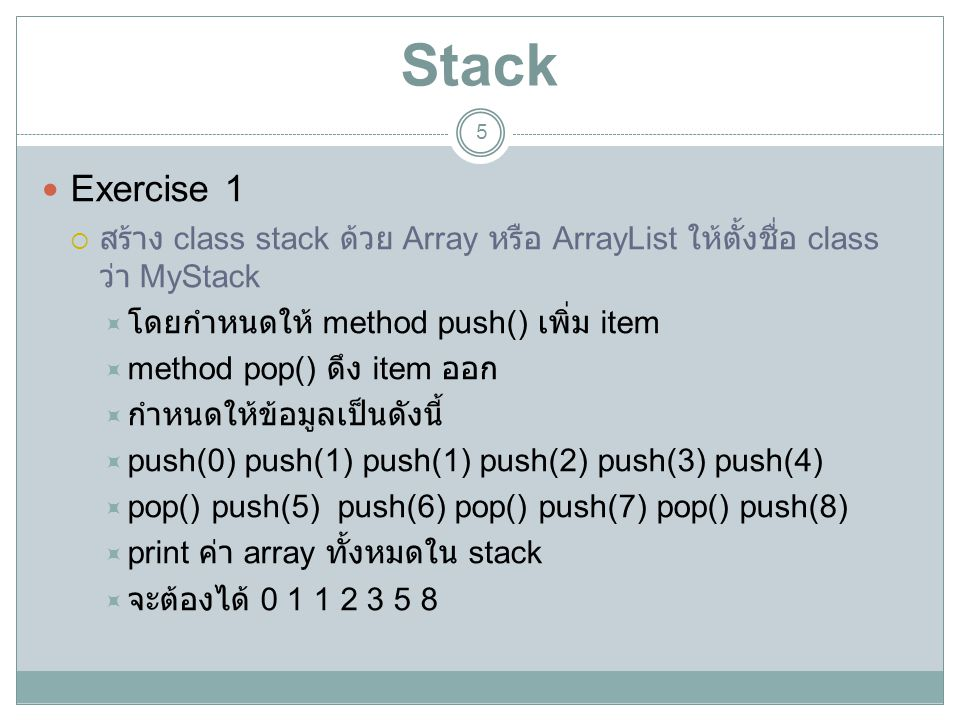 Stack 6 Exercise 2  ให้ใช้ class Stack  โดยกำหนดให้ method push() เพิ่ม item  method pop() ดึง item ออก  กำหนดให้ข้อมูลเป็นดังนี้  push(0) push(1) push(1) push(2) push(3) push(4)  pop() push(5) push(6) pop() push(7) pop() push(8)  print ค่า array ทั้งหมดใน stack  จะต้องได้ 0 1 1 2 3 5 8