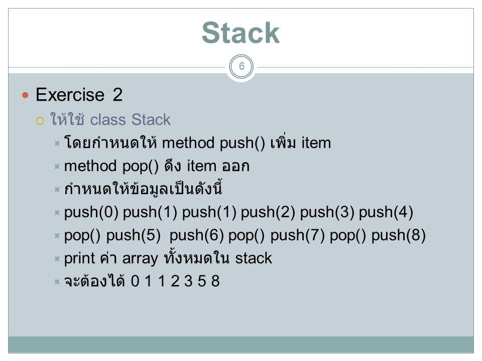 Stack 6 Exercise 2  ให้ใช้ class Stack  โดยกำหนดให้ method push() เพิ่ม item  method pop() ดึง item ออก  กำหนดให้ข้อมูลเป็นดังนี้  push(0) push(1