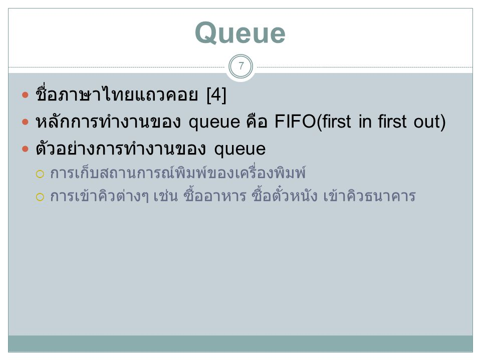 Queue 7 ชื่อภาษาไทยแถวคอย [4] หลักการทำงานของ queue คือ FIFO(first in first out) ตัวอย่างการทำงานของ queue  การเก็บสถานการณ์พิมพ์ของเครื่องพิมพ์  กา