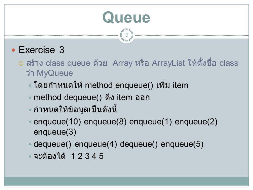 Queue 9 Exercise 3  สร้าง class queue ด้วย Array หรือ ArrayList ให้ตั้งชื่อ class ว่า MyQueue  โดยกำหนดให้ method enqueue() เพิ่ม item  method dequ