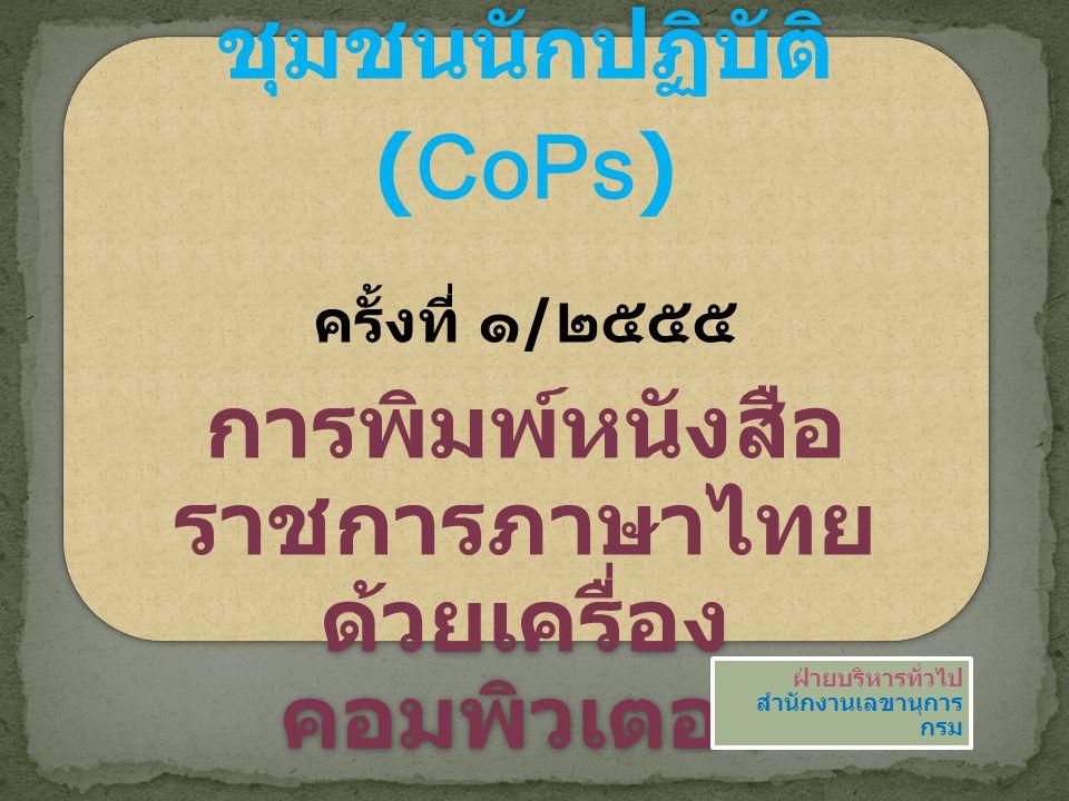 ยินดีต้อนรับสู่กิจกรรม ชุมชนนักปฏิบัติ (CoPs) ครั้งที่ ๑ / ๒๕๕๕ การพิมพ์หนังสือ ราชการภาษาไทย ด้วยเครื่อง คอมพิวเตอร์ ฝ่ายบริหารทั่วไป สำนักงานเลขานุก