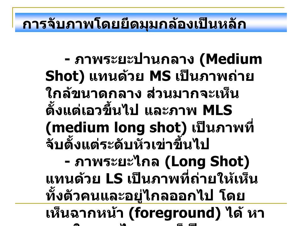 การจับภาพโดยยึดมุมกล้องเป็นหลัก - ภาพระยะปานกลาง (Medium Shot) แทนด้วย MS เป็นภาพถ่าย ใกล้ขนาดกลาง ส่วนมากจะเห็น ตั้งแต่เอวขึ้นไป และภาพ MLS (medium l