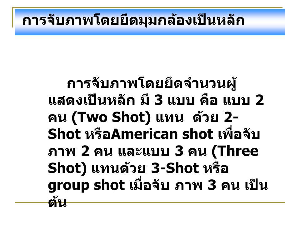 การจับภาพโดยยึดมุมกล้องเป็นหลัก การจับภาพโดยยึดจำนวนผู้ แสดงเป็นหลัก มี 3 แบบ คือ แบบ 2 คน (Two Shot) แทน ด้วย 2- Shot หรือ American shot เพื่อจับ ภาพ