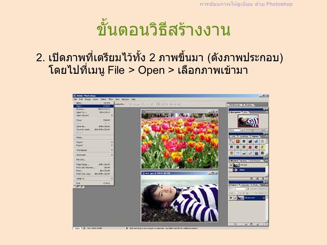 ขั้นตอนวิธีสร้างงาน 2. เปิดภาพที่เตรียมไว้ทั้ง 2 ภาพขึ้นมา ( ดังภาพประกอบ ) โดยไปที่เมนู File > Open > เลือกภาพเข้ามา การซ้อนภาพให้ดูเนียน ด้วย Photos