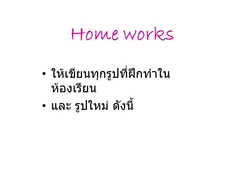 Home works ให้เขียนทุกรูปที่ฝึกทำใน ห้องเรียน และ รูปใหม่ ดังนี้