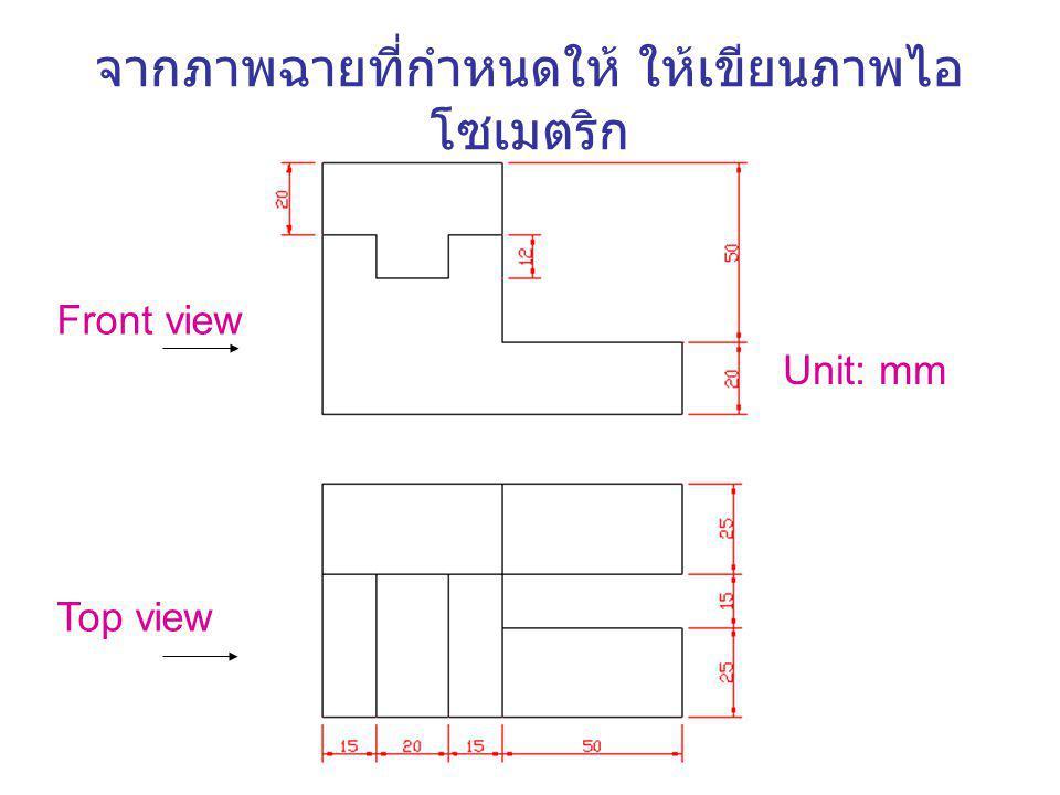 จากภาพฉายที่กำหนดให้ ให้เขียนภาพไอ โซเมตริก Unit: mm Front view Top view