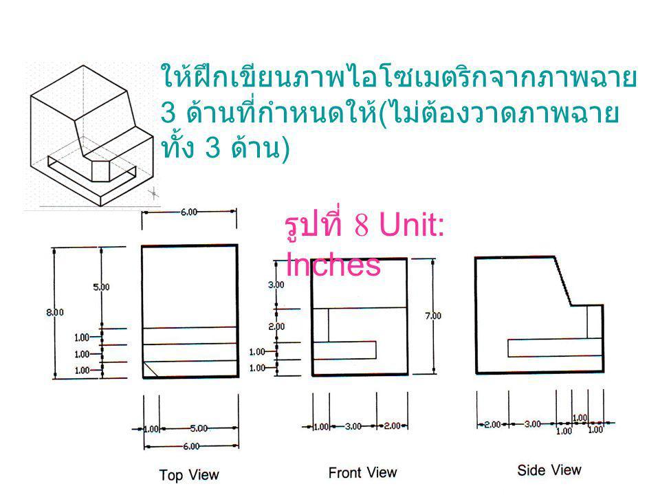 รูปที่ 8 Unit: Inches ให้ฝึกเขียนภาพไอโซเมตริกจากภาพฉาย 3 ด้านที่กำหนดให้ ( ไม่ต้องวาดภาพฉาย ทั้ง 3 ด้าน )