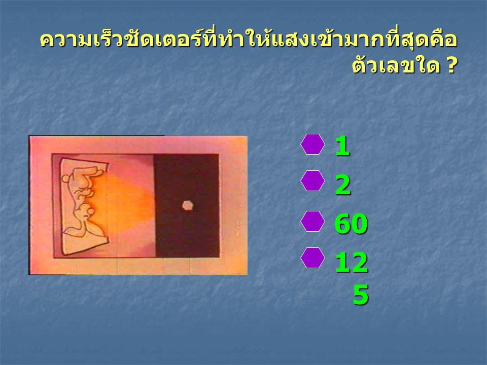 ความเร็วชัดเตอร์ที่ทำให้แสงเข้ามากที่สุดคือ ตัวเลขใด ? 1260 12 5