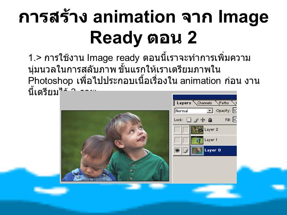 การสร้าง animation จาก Image Ready ตอน 2 1.> การใช้งาน Image ready ตอนนี้เราจะทำการเพิ่มความ นุ่มนวลในการสลับภาพ ขั้นแรกให้เราเตรียมภาพใน Photoshop เพ