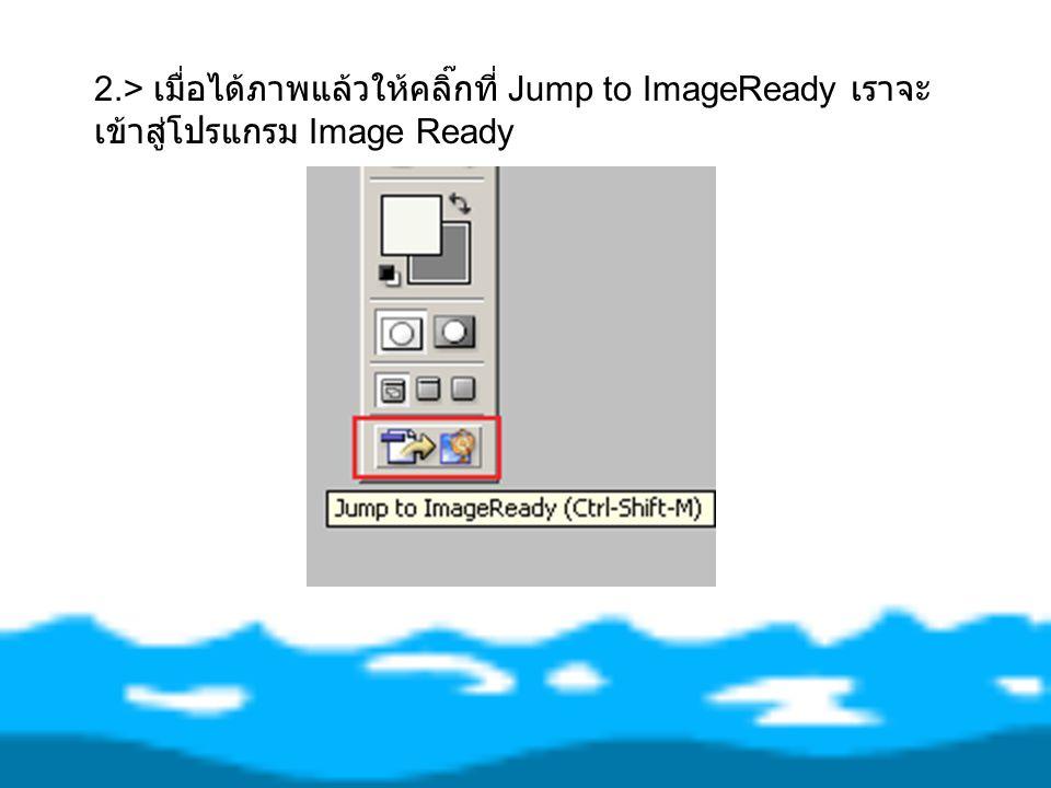 2.> เมื่อได้ภาพแล้วให้คลิ๊กที่ Jump to ImageReady เราจะ เข้าสู่โปรแกรม Image Ready