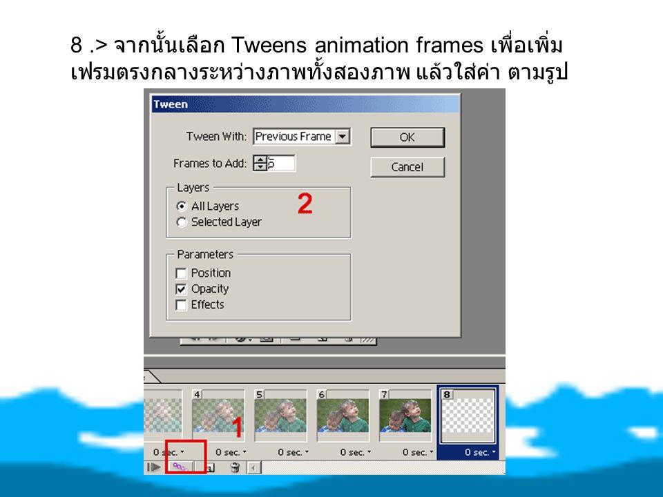 8.> จากนั้นเลือก Tweens animation frames เพื่อเพิ่ม เฟรมตรงกลางระหว่างภาพทั้งสองภาพ แล้วใส่ค่า ตามรูป