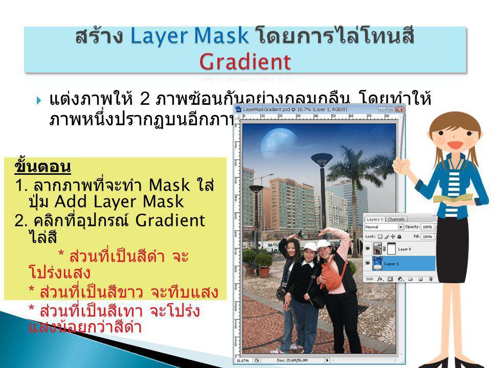  แต่งภาพให้ 2 ภาพซ้อนกันอย่างกลมกลืน โดยทำให้ ภาพหนึ่งปรากฏบนอีกภาพหนึ่งที่เป็น Mask ขั้นตอน 1. ลากภาพที่จะทำ Mask ใส่ ปุ่ม Add Layer Mask 2. คลิกที่