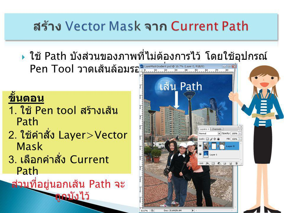  ใช้ Path บังส่วนของภาพที่ไม่ต้องการไว้ โดยใช้อุปกรณ์ Pen Tool วาดเส้นล้อมรอบรูปที่ไม่ต้องการ ขั้นตอน 1. ใช้ Pen tool สร้างเส้น Path 2. ใช้คำสั่ง Lay