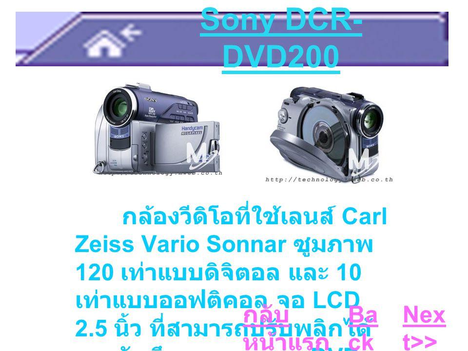 Sony DCR- DVD200 กล้องวีดิโอที่ใช้เลนส์ Carl Zeiss Vario Sonnar ซูมภาพ 120 เท่าแบบดิจิตอล และ 10 เท่าแบบออฟติคอล จอ LCD 2.5 นิ้ว ที่สามารถปรับพลิกได้ และบันทึกภาพลงแผ่น DVD- RW Ba ck Nex t>> กลับ หน้าแรก