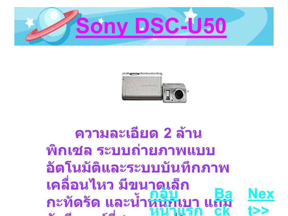 Sony DSC-U50 ความละเอียด 2 ล้าน พิกเซล ระบบถ่ายภาพแบบ อัตโนมัติและระบบบันทึกภาพ เคลื่อนไหว มีขนาดเล็ก กะทัดรัด และน้ำหนักเบา แถม ยังมีเลนส์ที่สามารถปรับหมุน ได้ Ba ck Nex t>> กลับ หน้าแรก