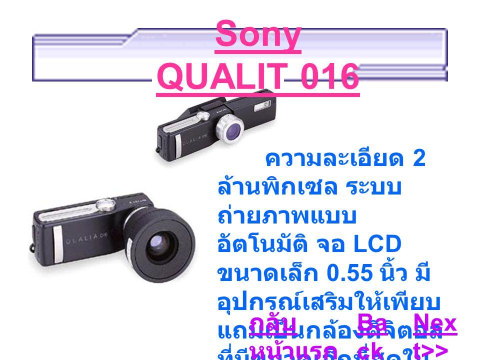 Sony QUALIT 016 ความละเอียด 2 ล้านพิกเซล ระบบ ถ่ายภาพแบบ อัตโนมัติ จอ LCD ขนาดเล็ก 0.55 นิ้ว มี อุปกรณ์เสริมให้เพียบ แถมเป็นกล้องดิจิตอล ที่มีขนาดเล็กที่สุดใน ขณะนี้ Ba ck Nex t>> กลับ หน้าแรก