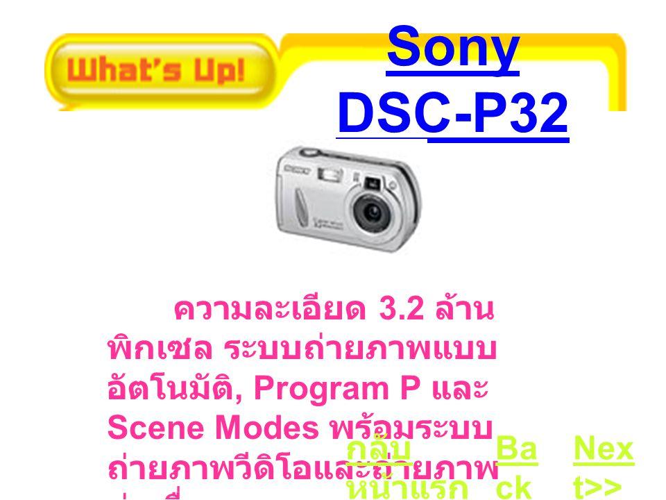 Sony DSC-P32 ความละเอียด 3.2 ล้าน พิกเซล ระบบถ่ายภาพแบบ อัตโนมัติ, Program P และ Scene Modes พร้อมระบบ ถ่ายภาพวีดิโอและถ่ายภาพ ต่อเนื่อง Ba ck Nex t>> กลับ หน้าแรก