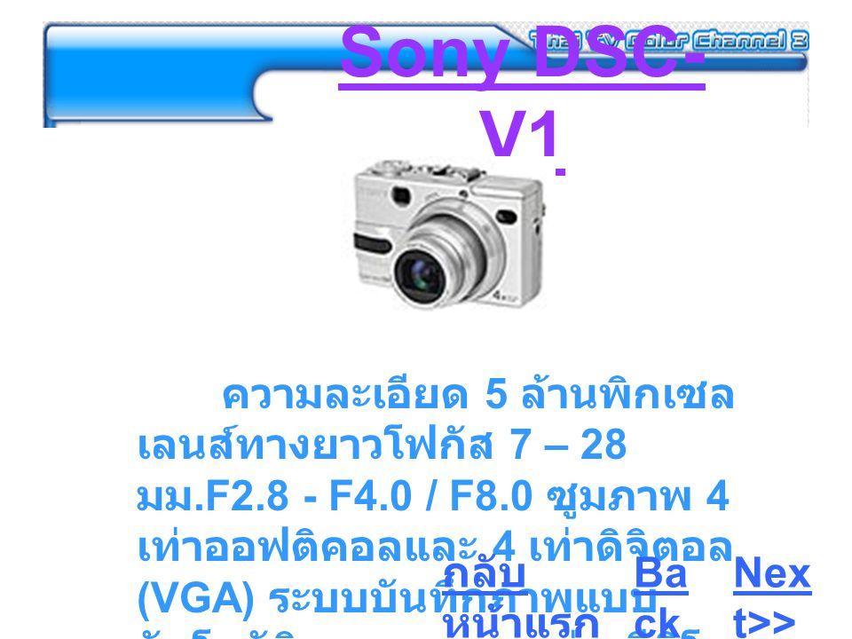 Sony DSC- V1 ความละเอียด 5 ล้านพิกเซล เลนส์ทางยาวโฟกัส 7 – 28 มม.F2.8 - F4.0 / F8.0 ซูมภาพ 4 เท่าออฟติคอลและ 4 เท่าดิจิตอล (VGA) ระบบบันทึกภาพแบบ อัตโนมัติและแมนนวล ถ่ายวีดิโอ แบบมีเสียงได้ Ba ck Nex t>> กลับ หน้าแรก