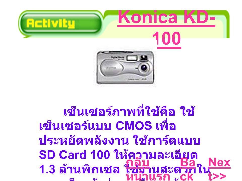 Konica KD- 100 เซ็นเซอร์ภาพที่ใช้คือ ใช้ เซ็นเซอร์แบบ CMOS เพื่อ ประหยัดพลังงาน ใช้การ์ดแบบ SD Card 100 ให้ความละเอียด 1.3 ล้านพิกเซล ใช้งานสะดวกใน แบบเล็งแล้วถ่ายเหมือนกล้อง คอมแพค KD-100 Ba ck Nex t>> กลับ หน้าแรก