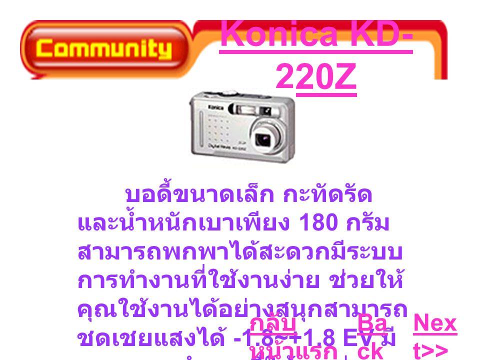Konica KD- 220Z บอดี้ขนาดเล็ก กะทัดรัด และน้ำหนักเบาเพียง 180 กรัม สามารถพกพาได้สะดวกมีระบบ การทำงานที่ใช้งานง่าย ช่วยให้ คุณใช้งานได้อย่างสนุกสามารถ ชดเชยแสงได้ -1.8~+1.8 EV มี ระบบการทำงานที่ใช้งานง่าย ช่วยให้คุณใช้งานได้อย่างสนุก Ba ck Nex t>> กลับ หน้าแรก