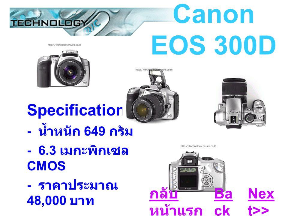 Canon EOS 300D Specifications : - น้ำหนัก 649 กรัม - 6.3 เมกะพิกเซล CMOS - ราคาประมาณ 48,000 บาท Ba ck Nex t>> กลับ หน้าแรก