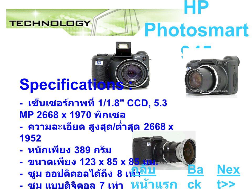 HP Photosmart 945 Specifications : - เซ็นเซอร์ภาพที่ 1/1.8 CCD, 5.3 MP 2668 x 1970 พิกเซล - ความละเอียด สูงสุด / ต่ำสุด 2668 x 1952 - หนักเพียง 389 กรัม - ขนาดเพียง 123 x 85 x 85 มม.