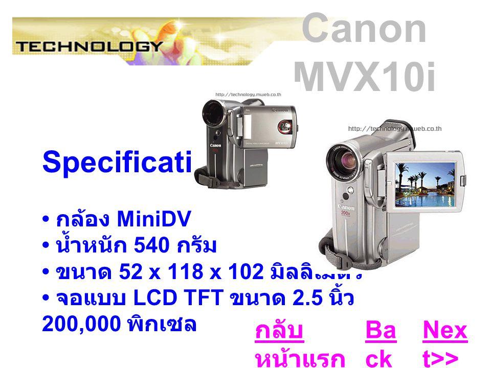 Canon MVX10i Specifications : กล้อง MiniDV น้ำหนัก 540 กรัม ขนาด 52 x 118 x 102 มิลลิเมตร จอแบบ LCD TFT ขนาด 2.5 นิ้ว 200,000 พิกเซล Ba ck Nex t>> กลับ หน้าแรก