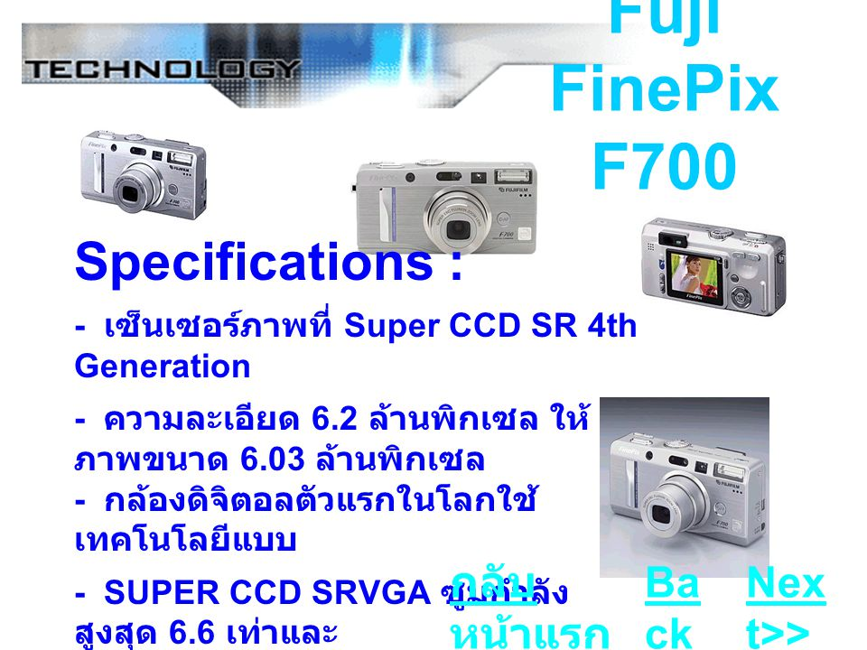 Fuji FinePix F700 Specifications : - เซ็นเซอร์ภาพที่ Super CCD SR 4th Generation - ความละเอียด 6.2 ล้านพิกเซล ให้ ภาพขนาด 6.03 ล้านพิกเซล - กล้องดิจิตอลตัวแรกในโลกใช้ เทคโนโลยีแบบ - SUPER CCD SRVGA ซูมกำลัง สูงสุด 6.6 เท่าและ - ออพติคัล 3 เท่า, ดิจิตอล 2.2 เท่า Ba ck Nex t>> กลับ หน้าแรก