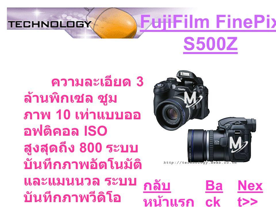 FujiFilm FinePix S500Z ความละเอียด 3 ล้านพิกเซล ซูม ภาพ 10 เท่าแบบออ อฟติคอล ISO สูงสุดถึง 800 ระบบ บันทึกภาพอัตโนมัติ และแมนนวล ระบบ บันทึกภาพวีดิโอ Ba ck Nex t>> กลับ หน้าแรก