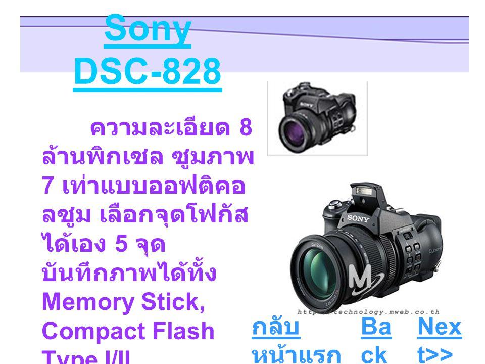 Sony DSC-828 ความละเอียด 8 ล้านพิกเซล ซูมภาพ 7 เท่าแบบออฟติคอ ลซูม เลือกจุดโฟกัส ได้เอง 5 จุด บันทึกภาพได้ทั้ง Memory Stick, Compact Flash Type I/II, Microdrive ระบบ ถ่ายภาพแบบ อัตโนมัติและแมน นวล Ba ck Nex t>> กลับ หน้าแรก