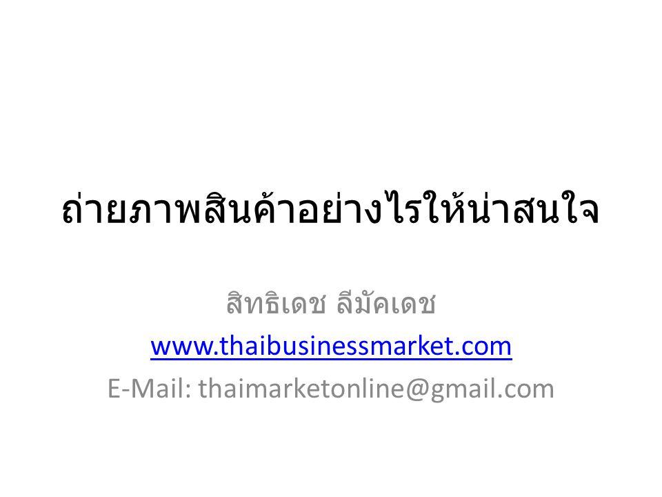ถ่ายภาพสินค้าอย่างไรให้น่าสนใจ สิทธิเดช ลีมัคเดช www.thaibusinessmarket.com E-Mail: thaimarketonline@gmail.com