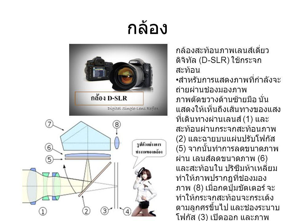 กล้อง กล้องสะท้อนภาพเลนส์เดี่ยว ดิจิทัล (D-SLR) ใช้กระจก สะท้อน สำหรับการแสดงภาพที่กำลังจะ ถ่ายผ่านช่องมองภาพ ภาพตัดขวางด้านซ้ายมือ นั่น แสดงให้เห็นถึงเส้นทางของแสง ที่เดินทางผ่านเลนส์ (1) และ สะท้อนผ่านกระจกสะท้อนภาพ (2) และฉายบนแผ่นปรับโฟกัส (5) จากนั้นทำการลดขนาดภาพ ผ่าน เลนส์ลดขนาดภาพ (6) และสะท้อนใน ปริซึมห้าเหลี่ยม ทำให้ภาพปรากฏที่ช่องมอง ภาพ (8) เมื่อกดปุ่มชัตเตอร์ จะ ทำให้กระจกสะท้อนจะกระเด้ง ตามลูกศรขึ้นไป และช่องระนาบ โฟกัส (3) เปิดออก และภาพ ฉายลงบน เซนเซอร์รับภาพ (4) เช่นเดียวกับที่ปรากฏบนระนาบ โฟกัส