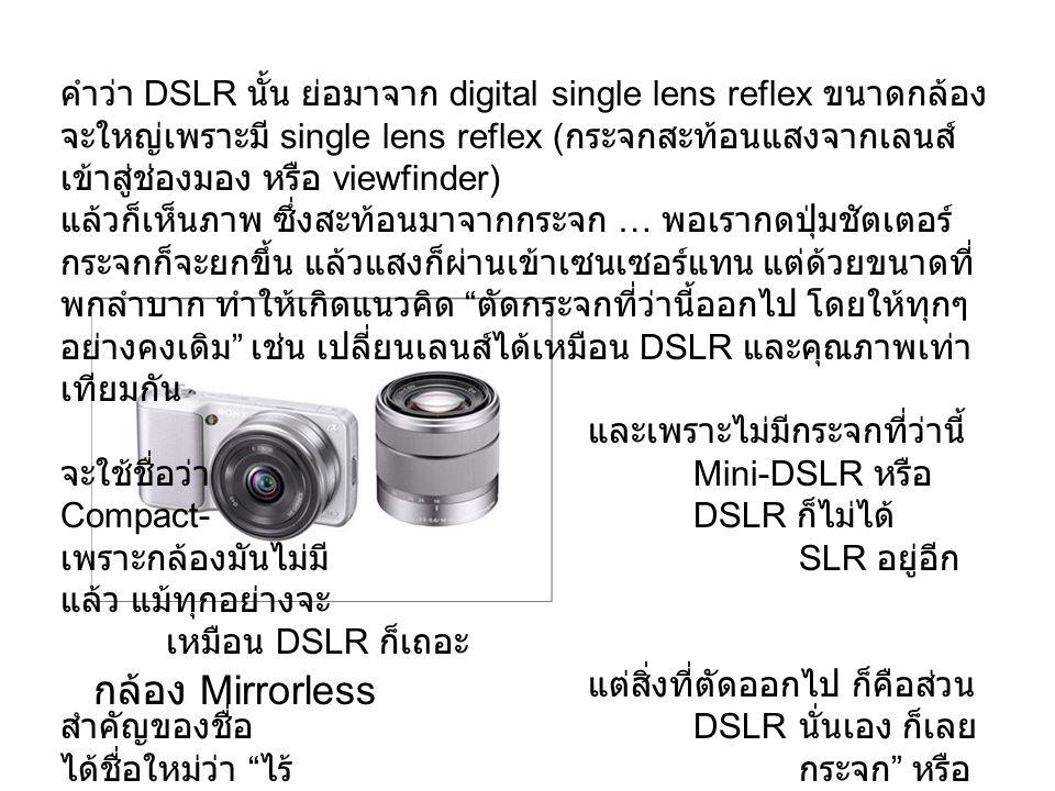 คำว่า DSLR นั้น ย่อมาจาก digital single lens reflex ขนาดกล้อง จะใหญ่เพราะมี single lens reflex ( กระจกสะท้อนแสงจากเลนส์ เข้าสู่ช่องมอง หรือ viewfinder) แล้วก็เห็นภาพ ซึ่งสะท้อนมาจากกระจก … พอเรากดปุ่มชัตเตอร์ กระจกก็จะยกขึ้น แล้วแสงก็ผ่านเข้าเซนเซอร์แทน แต่ด้วยขนาดที่ พกลำบาก ทำให้เกิดแนวคิด ตัดกระจกที่ว่านี้ออกไป โดยให้ทุกๆ อย่างคงเดิม เช่น เปลี่ยนเลนส์ได้เหมือน DSLR และคุณภาพเท่า เทียมกัน และเพราะไม่มีกระจกที่ว่านี้ จะใช้ชื่อว่า Mini-DSLR หรือ Compact-DSLR ก็ไม่ได้ เพราะกล้องมันไม่มี SLR อยู่อีก แล้ว แม้ทุกอย่างจะ เหมือน DSLR ก็เถอะ แต่สิ่งที่ตัดออกไป ก็คือส่วน สำคัญของชื่อ DSLR นั่นเอง ก็เลย ได้ชื่อใหม่ว่า ไร้กระจก หรือ Mirrorless กล้อง Mirrorless