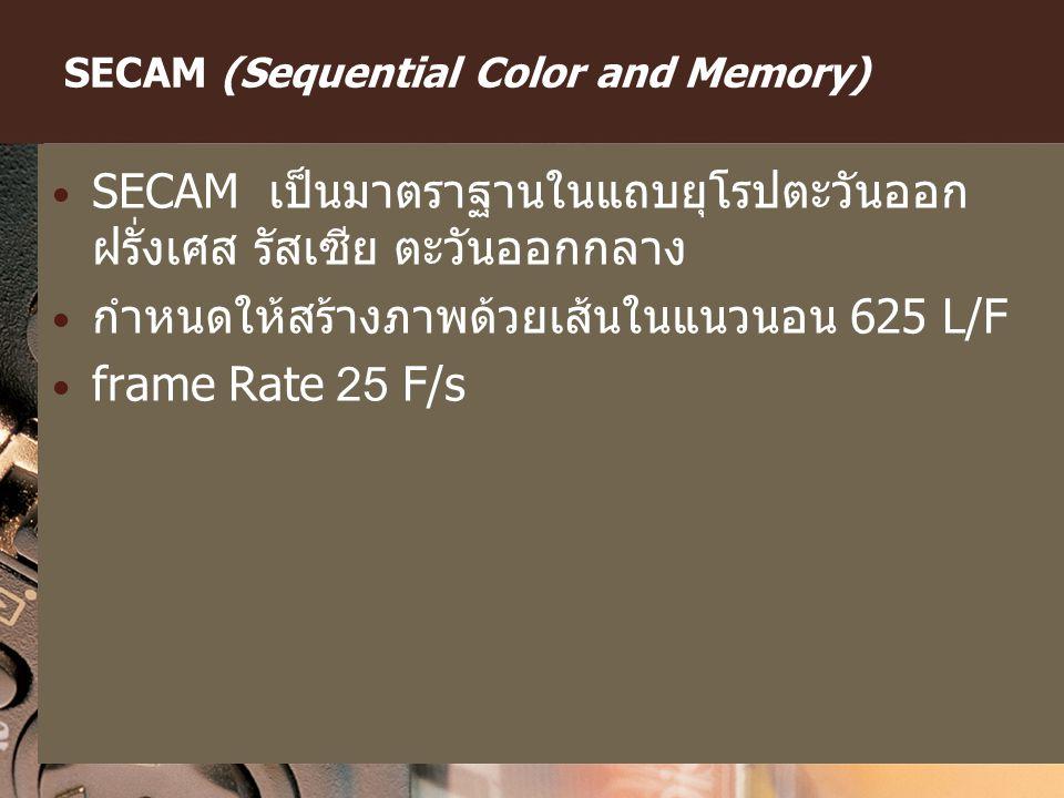 SECAM (Sequential Color and Memory) SECAM เป็นมาตราฐานในแถบยุโรปตะวันออก ฝรั่งเศส รัสเซีย ตะวันออกกลาง กำหนดให้สร้างภาพด้วยเส้นในแนวนอน 625 L/F frame