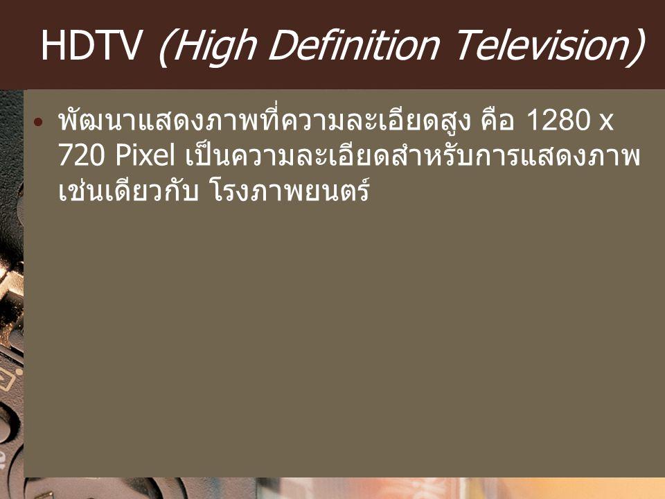 HDTV (High Definition Television) พัฒนาแสดงภาพที่ความละเอียดสูง คือ 1280 x 720 Pixel เป็นความละเอียดสำหรับการแสดงภาพ เช่นเดียวกับ โรงภาพยนตร์