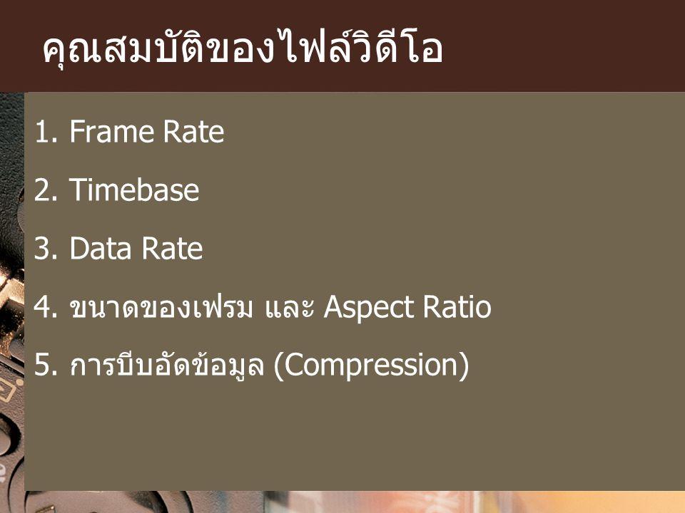 คุณสมบัติของไฟล์วิดีโอ 1. Frame Rate 2. Timebase 3. Data Rate 4. ขนาดของเฟรม และ Aspect Ratio 5. การบีบอัดข้อมูล (Compression)