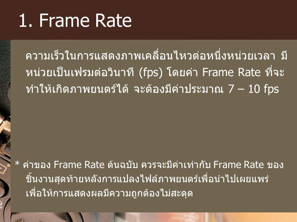 1. Frame Rate ความเร็วในการแสดงภาพเคลื่อนไหวต่อหนึ่งหน่วยเวลา มี หน่วยเป็นเฟรมต่อวินาที (fps) โดยค่า Frame Rate ที่จะ ทำให้เกิดภาพยนตร์ได้ จะต้องมีค่า