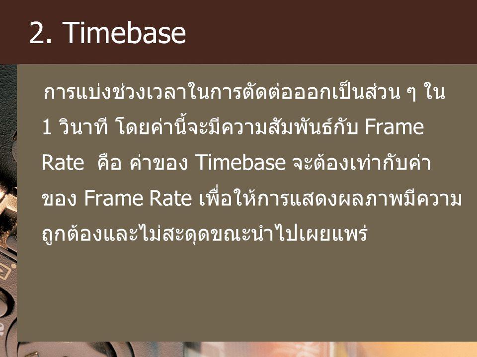 2. Timebase การแบ่งช่วงเวลาในการตัดต่อออกเป็นส่วน ๆ ใน 1 วินาที โดยค่านี้จะมีความสัมพันธ์กับ Frame Rate คือ ค่าของ Timebase จะต้องเท่ากับค่า ของ Frame