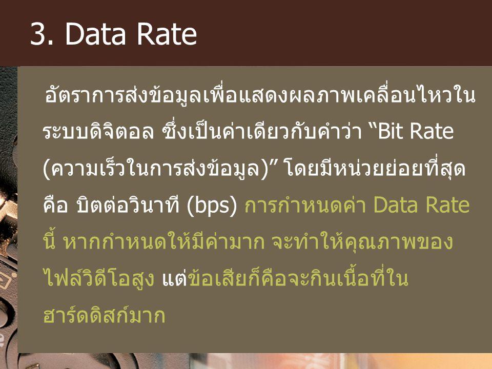 "3. Data Rate อัตราการส่งข้อมูลเพื่อแสดงผลภาพเคลื่อนไหวใน ระบบดิจิตอล ซึ่งเป็นค่าเดียวกับคำว่า ""Bit Rate (ความเร็วในการส่งข้อมูล)"" โดยมีหน่วยย่อยที่สุด"