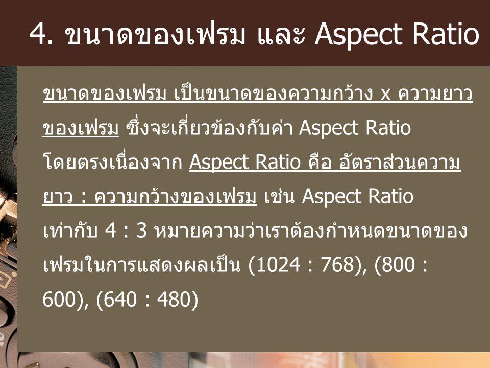 4. ขนาดของเฟรม และ Aspect Ratio ขนาดของเฟรม เป็นขนาดของความกว้าง x ความยาว ของเฟรม ซึ่งจะเกี่ยวข้องกับค่า Aspect Ratio โดยตรงเนื่องจาก Aspect Ratio คื