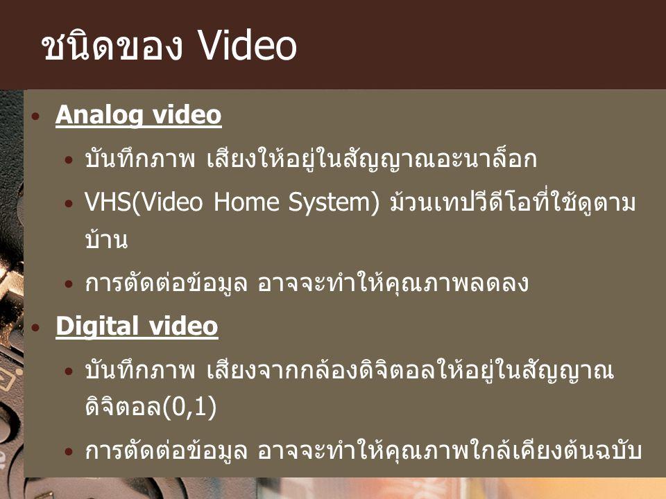 ชนิดของ Video Analog video บันทึกภาพ เสียงให้อยู่ในสัญญาณอะนาล็อก VHS(Video Home System) ม้วนเทปวีดีโอที่ใช้ดูตาม บ้าน การตัดต่อข้อมูล อาจจะทำให้คุณภา